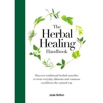 The Herbal Healing Handbook - Discover Traditional Herbal Remedies To Treat Everyday Ailments And Common Conditions The
