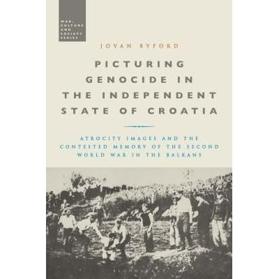 Picturing Genocide In The Independent State Of Croatia - Atrocity Images And The Contested Memory Of The Second World Wa